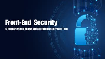 Front-End Security: 10 Popular Types of Attacks and Best Practices to Prevent Them