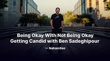 Being Okay With Not Being Okay: Getting Candid with Ben Sadeghipour — NahamSec