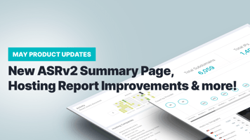 May Product Updates: New ASRv2 Summary Page, Hosting Report Improvements & More!