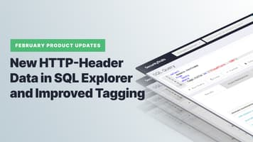 February Product Updates: New HTTP Header Data in SQL Explorer and Improved Tagging