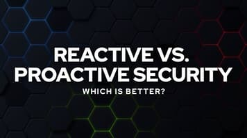 Reactive vs. Proactive Security: Which Is Better?