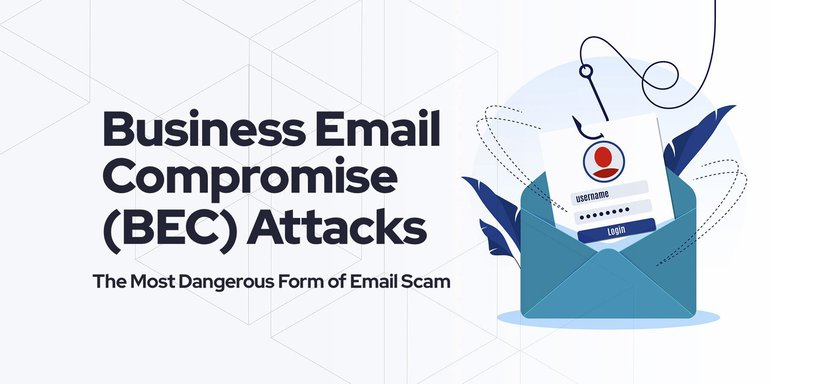 Business Email Compromise (BEC) Attacks: The Most Dangerous Form of Email Scam.