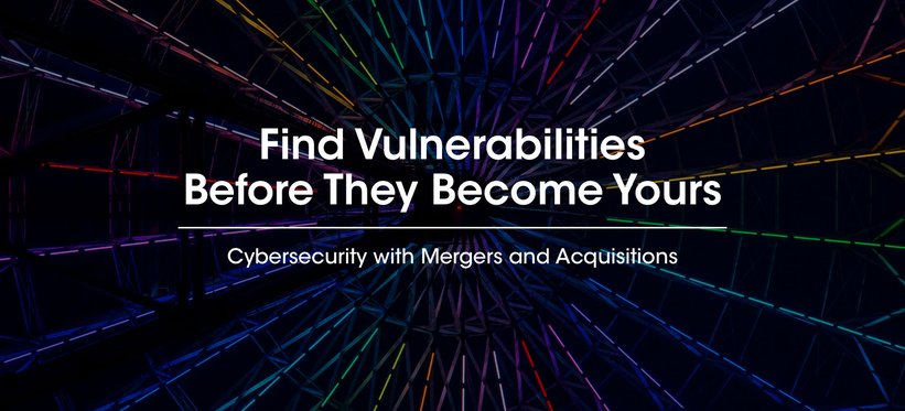 Cybersecurity with Mergers and Acquisitions: Find Vulnerabilities Before They Become Yours.