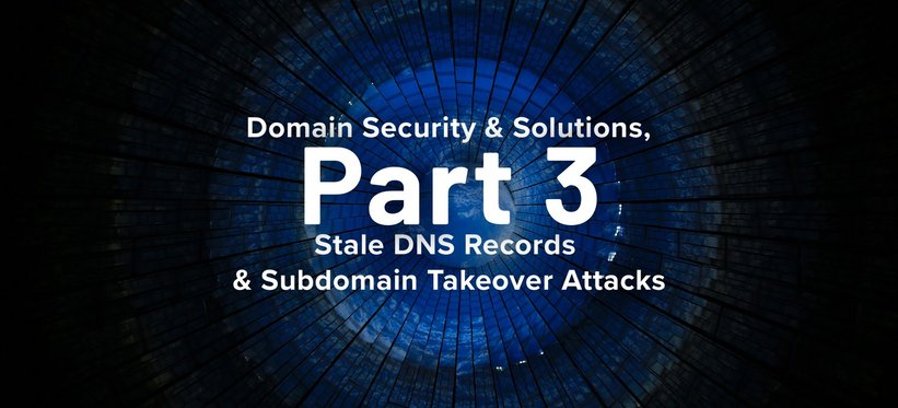 Domain Security & Solutions, Part 3: Stale DNS Records & Subdomain Takeover Attacks.