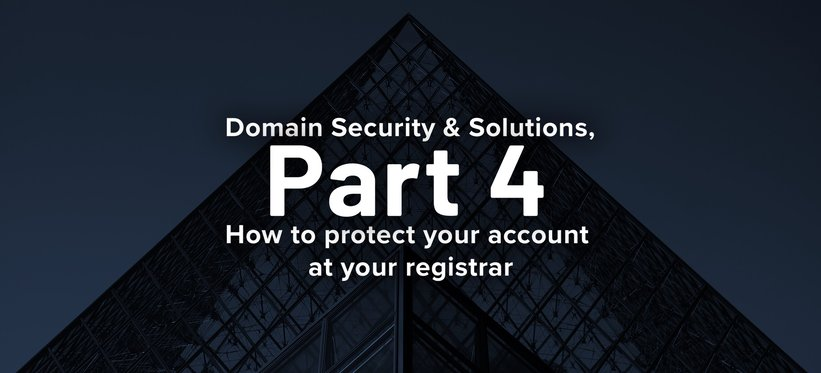 Domain Security & Solutions, Part 4: How to Protect your Account at your Registrar.