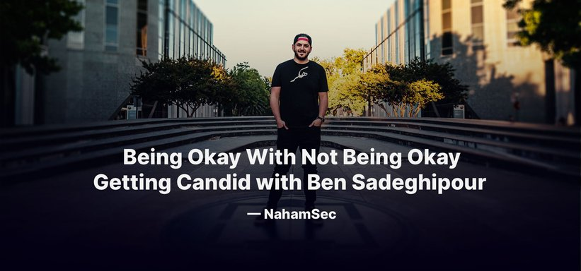Being Okay With Not Being Okay: Getting Candid with Ben Sadeghipour — NahamSec.