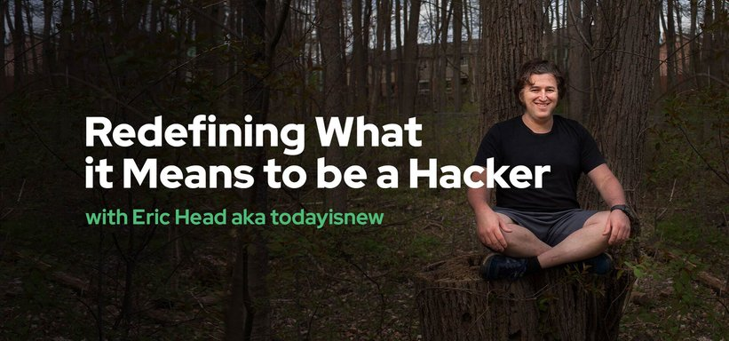 Redefining What it Means to be a Hacker with Eric Head aka todayisnew.