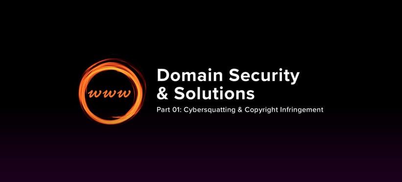 Domain Security & Solutions – Part 01: Cybersquatting & Copyright Infringement.