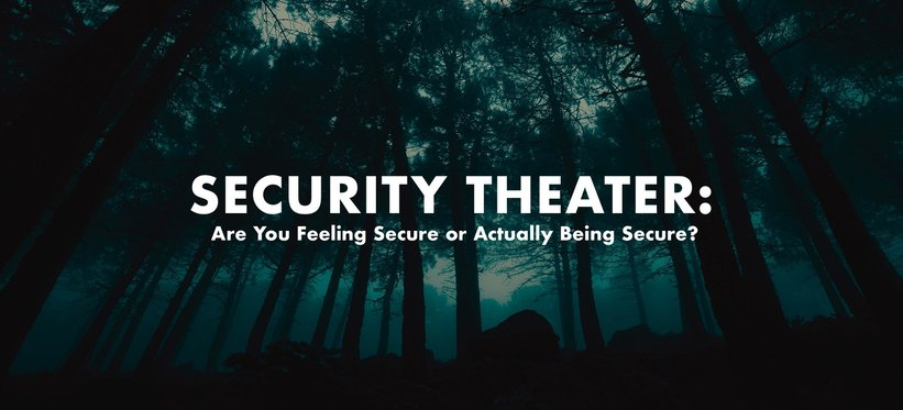 Security Theater: Are You Feeling Secure or Actually Being Secure?.