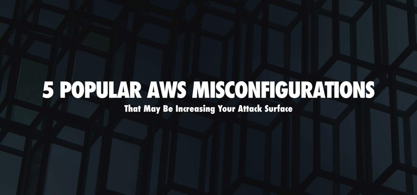 5 AWS Misconfigurations That May Be Increasing Your Attack Surface.