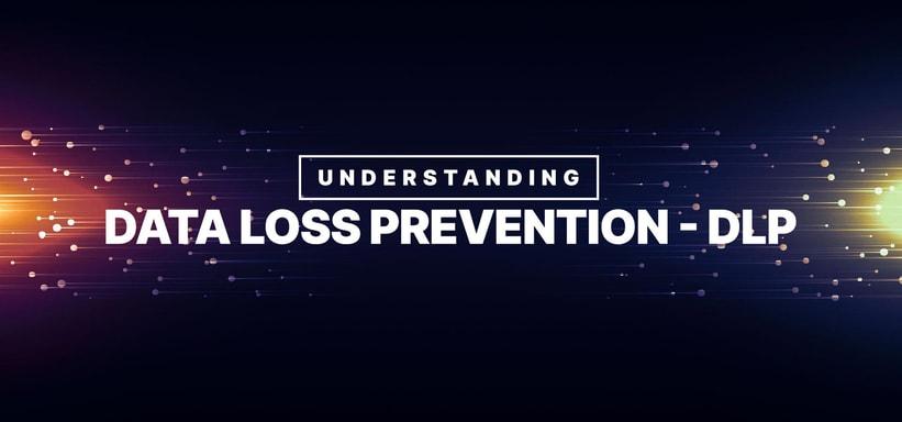 Understanding Data Loss Prevention - DLP.