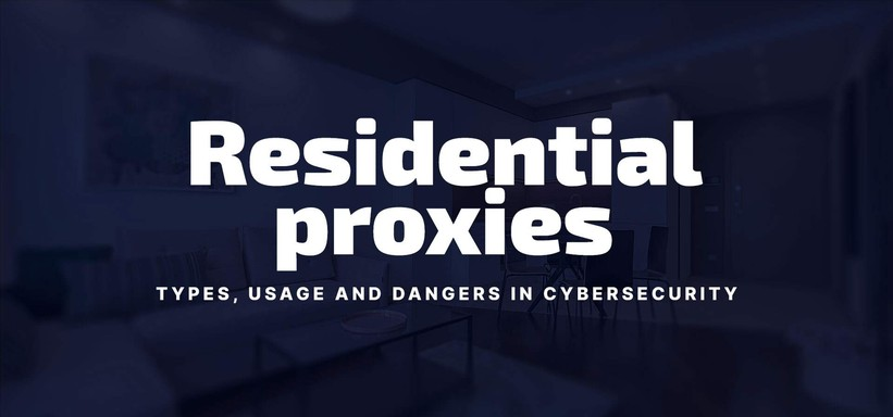 Residential Proxies: Types, Usage and Dangers in Cybersecurity.