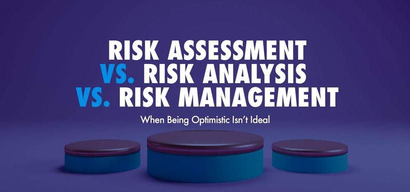 Risk Assessment vs. Risk Analysis vs. Risk Management: When Being Optimistic Isn't Ideal.